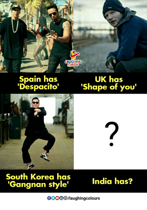 "India, Spain, and South Korea: Spain has  'Despacito""  UK has  'Shape of you'  South Korea has  'Gangnan style""  India has?  0/aughingcolours"