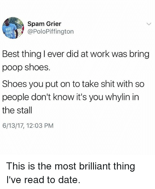 Funny, Poop, and Shit: Spam Grier  @PoloPiffington  Best thinglever did at work was bring  poop shoes.  Shoes you put on to take shit with so  people don't know it's you whylin in  the stall  6/13/17, 12:03 PM This is the most brilliant thing I've read to date.