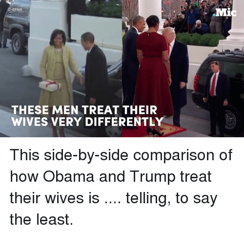Memes, 🤖, and Comparison: SPAN  THESE MEN TREAT THEIR  WIVES VERY DIFFERENTLY  Mi This side-by-side comparison of how Obama and Trump treat their wives is .... telling, to say the least.
