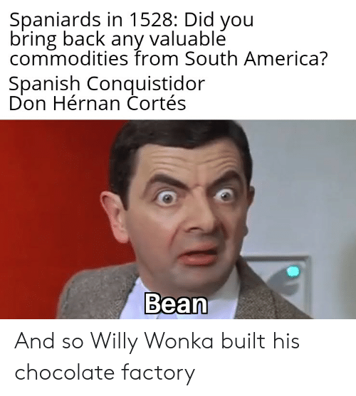 America, Spanish, and Willy Wonka: Spaniards in 1528: Did you  bring back any valuablé  commodities from South America?  Spanish Conquistidor  Don Hérnan Cortés  Bean And so Willy Wonka built his chocolate factory