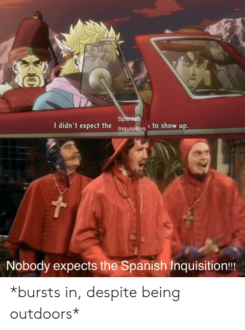Anime, Spanish, and Spanish Inquisition: Spanish  I didn't expect the I  Inquisition to show up.  Nobody expects the Spanish Inquisition!! *bursts in, despite being outdoors*
