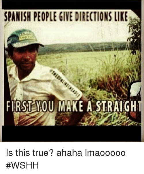 Spanish, True, and Wshh: SPANISH PEOPLE GIVE DIRECTIONS LIKE  FIRST YOU MAKE ASTRAIGH Is this true? ahaha lmaooooo #WSHH