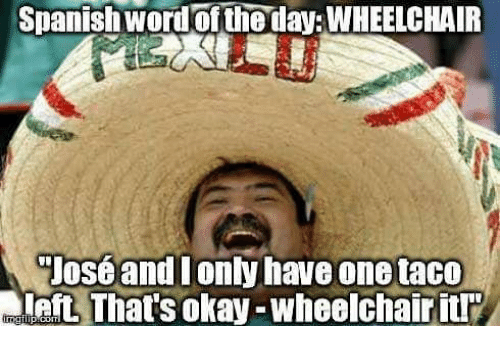 spanish word of the day wheelchair jose and i only have onetaco eft