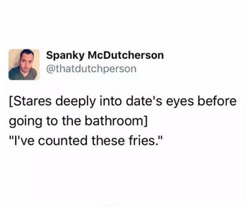 """Humans of Tumblr, Dates, and Eyes: Spanky McDutcherson  @that dutchperson  [Stares deeply into date's eyes before  going to the bathroom]  """"I've counted these fries."""""""