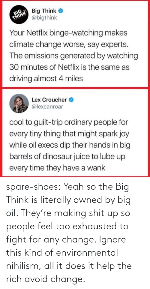 Driving, Shoes, and Tumblr: spare-shoes: Yeah so the Big Think is literally owned by big oil. They're making shit up so people feel too exhausted to fight for any change. Ignore this kind of environmental nihilism, all it does it help the rich avoid change.