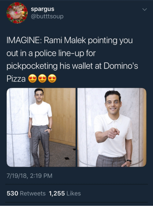 Pizza, Police, and Domino's Pizza: spargus  @butttsoup  IMAGINE: Rami Malek pointing you  out in a police line-up for  pickpocketing his wallet at Domino's  Pizza  7/19/18, 2:19 PM  530 Retweets 1,255 Likes