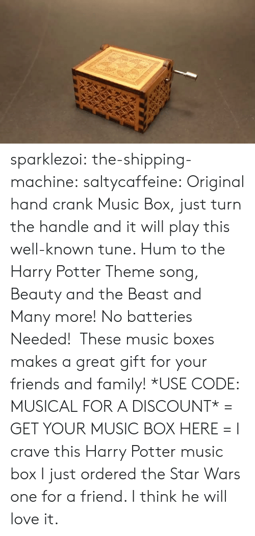 Family, Friends, and Gif: sparklezoi:  the-shipping-machine:  saltycaffeine:  Original hand crank Music Box, just turn the handle and it will play this well-known tune. Hum to the Harry Potter Theme song, Beauty and the Beast and Many more! No batteries Needed! These music boxes makes a great gift for your friends and family! *USE CODE: MUSICALFOR A DISCOUNT* = GET YOUR MUSIC BOX HERE =  I crave this Harry Potter music box  I just ordered the Star Wars one for a friend. I think he will love it.