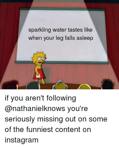 Instagram, Water, and Dank Memes: sparkling water tastes like  when your leg falls asleep if you aren't following @nathanielknows you're seriously missing out on some of the funniest content on instagram