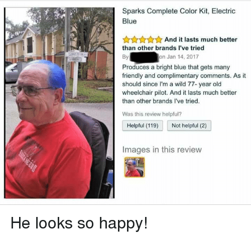Blue, Happy, and Images: Sparks Complete Color Kit, Electric  Blue  AunnAnd it lasts much better  than other brands I've tried  By  on Jan 14, 2017  Produces a bright blue that gets many  friendly and complimentary comments. As it  should since I'm a wild 77- year old  wheelchair pilot. And it lasts much better  than other brands l've tried.  Was this review helpful?  Helpful (119 Not helpful (2)  Images in this revievw <p>He looks so happy!</p>