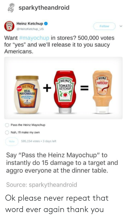 "Target, Thank You, and Word: sparkytheandroid  Heinz Ketchup  Follow  HeinzKetchup US  in stores? 500,000 votes  Want  for ""yes"" and we'll release it to you saucy  Americans.  #mayoChupi  HEIN  MAYOCHUP  HEIN  TOMATO  KETCHUP  MAYONNAISE  Pass the Heinz Mayochup  Nah, Ill make my own  te595,154 votes 3 days left  Say ""Pass the Heinz Mayochup"" to  instantly do 15 damage to a target and  aggro everyone at the dinner table.  Source: sparkytheandroid Ok please never repeat that word ever again thank you"