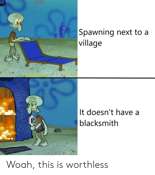 Blacksmith, Next, and Village: Spawning next to a  village  It doesn't have a  blacksmith Woah, this is worthless