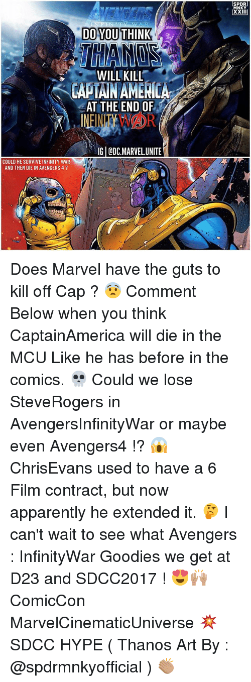 Apparently, Hype, and Memes: SPD  MNKY  DO YOU THINK  WILL KILL  CAPTAINAMENICA  AT THE END OF  IG ODC.MARVELUNITE  COULD HE SURVIVE INFINITY WAR  AND THEN DIE IN AVENGERS 4? Does Marvel have the guts to kill off Cap ? 😨 Comment Below when you think CaptainAmerica will die in the MCU Like he has before in the comics. 💀 Could we lose SteveRogers in AvengersInfinityWar or maybe even Avengers4 !? 😱 ChrisEvans used to have a 6 Film contract, but now apparently he extended it. 🤔 I can't wait to see what Avengers : InfinityWar Goodies we get at D23 and SDCC2017 ! 😍🙌🏽 ComicCon MarvelCinematicUniverse 💥 SDCC HYPE ( Thanos Art By : @spdrmnkyofficial ) 👏🏽