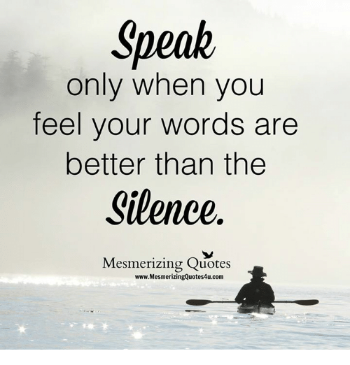 Memes, Quotes, and Silence: Speak  only when you  feel your words are  better than the  Silence  Mesmerizing Quotes  www.MesmerizingQuotes4u.com