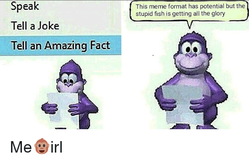 Meme, Fish, and Amazing: Speak  Tell a Joke  Tell an Amazing Fact  This meme format has potential but the  stupid fish is getting all the glory Me🐵irl
