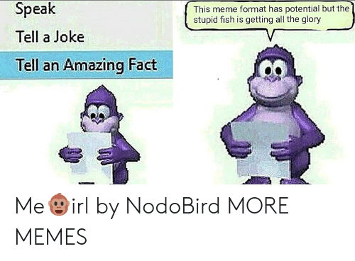 Dank, Meme, and Memes: Speak  Tell a Joke  Tell an Amazing Fact  This meme format has potential but the  stupid fish is getting all the glory Me🐵irl by NodoBird MORE MEMES