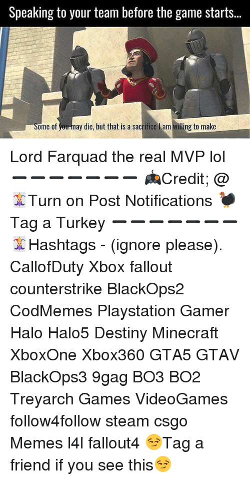 9gag, Destiny, and Halo: Speaking to your team before the game starts.  Some of  ay die, but that is a sacrifice l am willing to make Lord Farquad the real MVP lol ➖➖➖➖➖➖➖ 🎮Credit; @ 🃏Turn on Post Notifications 🦃Tag a Turkey ➖➖➖➖➖➖➖ 🃏Hashtags - (ignore please). CallofDuty Xbox fallout counterstrike BlackOps2 CodMemes Playstation Gamer Halo Halo5 Destiny Minecraft XboxOne Xbox360 GTA5 GTAV BlackOps3 9gag BO3 BO2 Treyarch Games VideoGames follow4follow steam csgo Memes l4l fallout4 😏Tag a friend if you see this😏