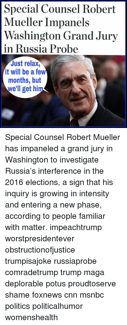 cnn.com, Memes, and Politics: Special Counsel Robert  Mueller Impanels  Washington Grand Jury  in Russia Probe  Just relax,  it will be a few  months, but  we'll get him Special Counsel Robert Mueller has impaneled a grand jury in Washington to investigate Russia's interference in the 2016 elections, a sign that his inquiry is growing in intensity and entering a new phase, according to people familiar with matter. impeachtrump worstpresidentever obstructionofjustice trumpisajoke russiaprobe comradetrump trump maga deplorable potus proudtoserve shame foxnews cnn msnbc politics politicalhumor womenshealth