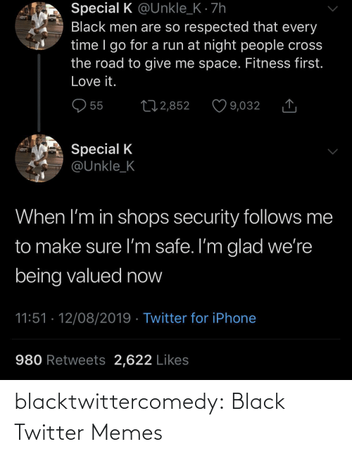 Iphone, Love, and Memes: Special K @Unkle_K · 7h  Black men are so respected that every  time I go for a run at night people cross  the road to give me space. Fitness first.  Love it.  O 55  27 2,852  9,032  Special K  @Unkle_K  When I'm in shops security follows me  to make sure I'm safe. I'm glad we're  being valued now  11:51 · 12/08/2019 · Twitter for iPhone  980 Retweets 2,622 Likes blacktwittercomedy:  Black Twitter Memes