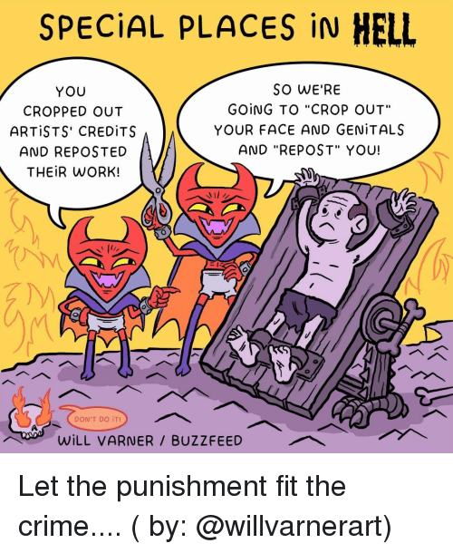 """Crime, Memes, and Work: SPECİAL PLACES İN HELL  YOU  CROPPED OUT  ARTISTS' CREDİTS  AND REPOSTED  THEIR WORK!  SO WE'RE  GOING TO """"CROP OUT""""  YOUR FACE AND GENİTALS  AND """"REPOST"""" YOU!  DON'T DO İT!  WİLL VARNER / BUZZFEED Let the punishment fit the crime.... ( by: @willvarnerart)"""