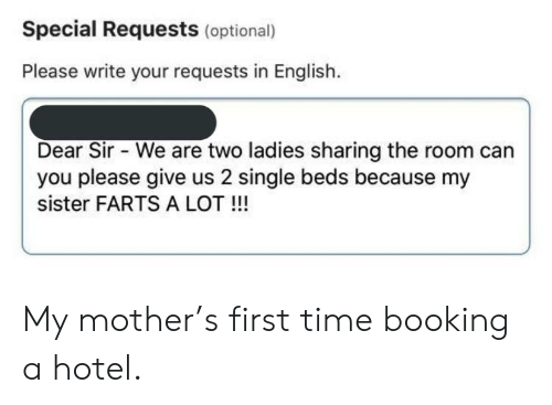 Funny, Booking, and Hotel: Special Requests (optional)  Please write your requests in English.  Dear Sir We are two ladies sharing the room can  you please give us 2 single beds because my  sister FARTS A LOT!!! My mother's first time booking a hotel.