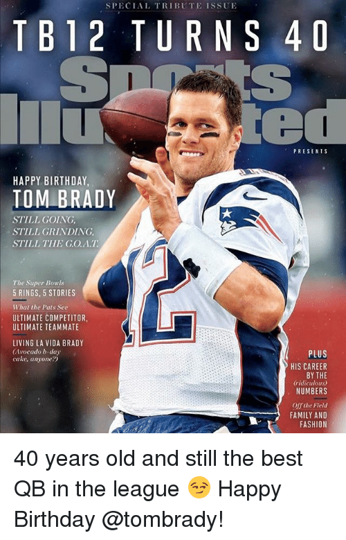 Birthday, Family, and Fashion: SPECIAL TRIBUTE ISSUE  TB12 TURNS 4D  PRESENTS  HAPPY BIRTHDAY  TOM BRADY  STILL GOING,  STILL GRINDING,  STILL THE G.O.A.T  The Super Bowls  5 RINGS, 5 STORIES  What the Pats See  ULTIMATE COMPETITOR,  ULTIMATE TEAMMATE  LIVING LA VIDA BRADY  (Avocado b-day  cake, anyone?)  PLUS  HIS CAREER  BY THE  ridiculous)  NUMBERS  Offthe Field  FAMILY AND  FASHION 40 years old and still the best QB in the league 😏 Happy Birthday @tombrady!