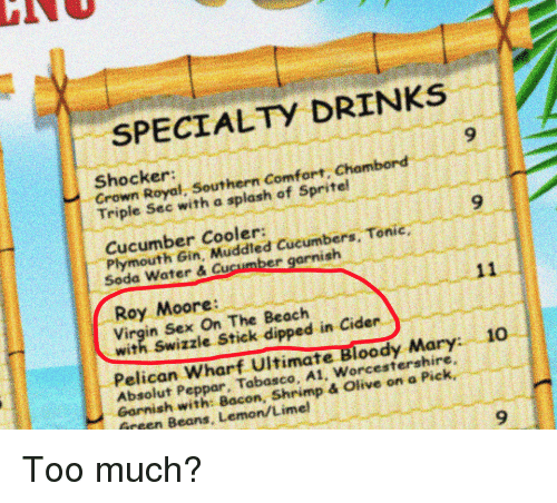Politics, Sex, and Too Much: SPECIALTY DRINKS  9  Shocker:  Crown Royal, Southern Comfort. Chambo  Triple Sec with a splash of Spritel  9  Cucumber Cooler:  Plymouth Gin, Muddled Cucumbers, Tonic,  Seda Water & Cuscumber garnish  Roy Moore:  Virgin Sex On The Beach  with Swizzle Stick dipped in Cider  Pelican Wharf Ultimate Bloody Mary 1o  Absolut Peppar, Tabasco, A1, Worcestershire  Garnish with: Bacon, Shrimp & Olive on a Pick  Beans, Lemon/Limel  9