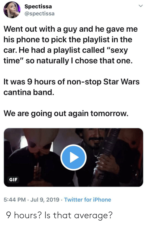"Gif, Iphone, and Phone: Spectissa  @spectissa  Went out with a guy and he gave me  his phone to pick the playlist in the  car. He had a playlist called ""sexy  time"" so naturally I chose that one.  It was 9 hours of non-stop Star Wars  cantina band.  We are going out again tomorrow.  GIF  5:44 PM Jul 9, 2019 Twitter for iPhone 9 hours? Is that average?"