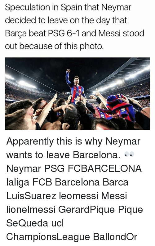 Apparently, Barcelona, and Memes: Speculation in Spain that Neymar  decided to leave on the day that  Barça beat PSG 6-1 and Messi stood  out because of this photo. Apparently this is why Neymar wants to leave Barcelona. 👀 Neymar PSG FCBARCELONA laliga FCB Barcelona Barca LuisSuarez leomessi Messi lionelmessi GerardPique Pique SeQueda ucl ChampionsLeague BallondOr