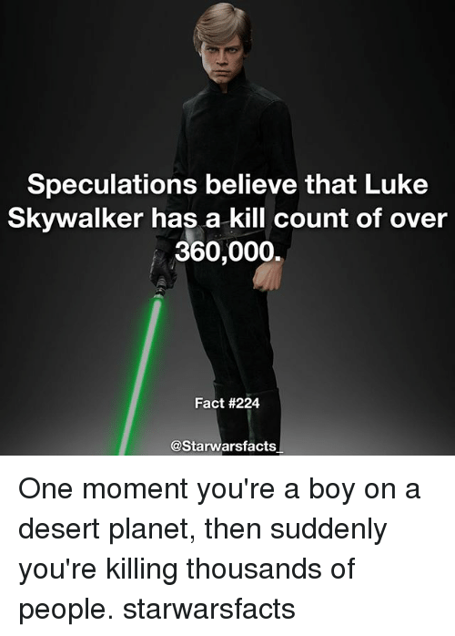 Facts, Luke Skywalker, and Memes: Speculations believe that Luke  Skywalker has a kill count of over  360,000.  Fact #224  @Starwars facts One moment you're a boy on a desert planet, then suddenly you're killing thousands of people. starwarsfacts