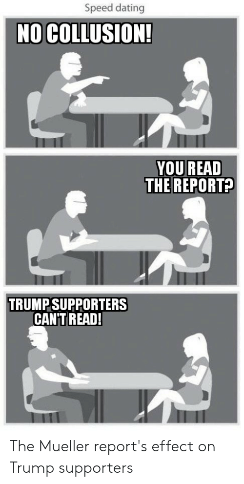 Dating, Politics, and Trump: Speed dating  NO COLLUSION!  VOU READ  THEREPORT?  TRUMP SUPPORTERS  CANT READ The Mueller report's effect on Trump supporters