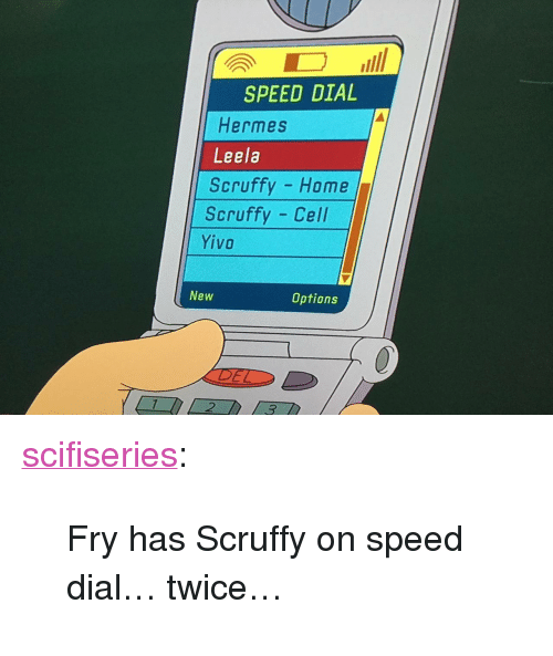 "Tumblr, Blog, and Hermes: SPEED DIAL  Hermes  Leela  Scruffy Home  Scruffy Cell  YİVO  New  Options  DEL  2 <p><a href=""http://scifiseries.tumblr.com/post/162097937304/fry-has-scruffy-on-speed-dial-twice"" class=""tumblr_blog"">scifiseries</a>:</p>  <blockquote><p>Fry has Scruffy on speed dial… twice…</p></blockquote>"