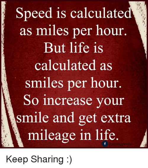 Speed is calculated as miles per hour but life is calculated as.