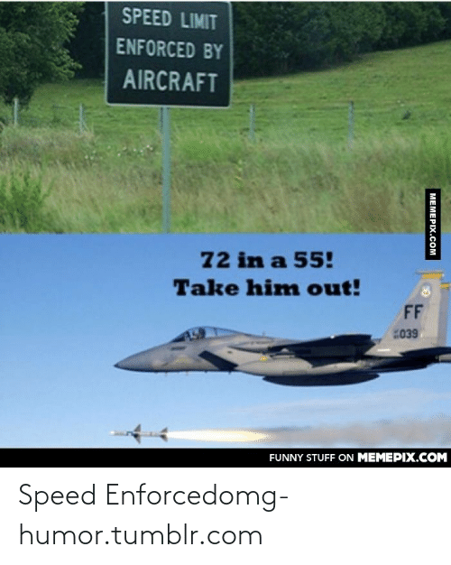 Funny, Omg, and Tumblr: SPEED LIMIT  ENFORCED BY  AIRCRAFT  72 in a 55!  Take him out!  FF  039  FUNNY STUFF ON MEMEPIX.COM  MEMEPIX.COM Speed Enforcedomg-humor.tumblr.com