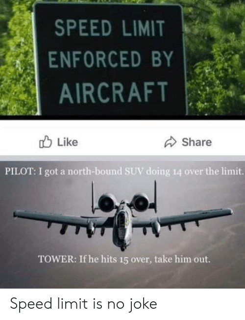 Got, Speed, and Suv: SPEED LIMIT  ENFORCED BY  AIRCRAFT  Like  Share  PILOT: I got a north-bound SUV doing 14 over the limit.  TOWER: If he hits 15 over, take him out. Speed limit is no joke