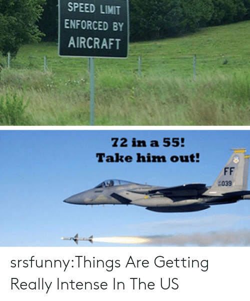 Tumblr, Blog, and Http: SPEED LIMIT  ENFORCED BY  AIRCRAFT  Z2 in a 55  Talte him out!  039 srsfunny:Things Are Getting Really Intense In The US