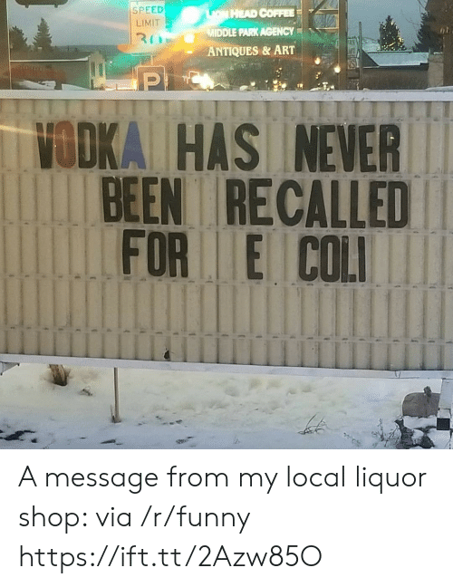 Funny, Head, and Coffee: SPEED  LIMIT  HEAD COFFEE  MIDDLE PARK AGENCY  ANTIQUES & ART  VODKA HAS NEVER  BEEN RECALLED  FOR E COL A message from my local liquor shop: via /r/funny https://ift.tt/2Azw85O