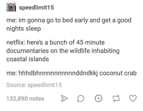 Netflix, Good, and Humans of Tumblr: speedlimit15  me: im gonna go to bed early and get a good  nights sleep  netflix: here's a bunch of 45 minute  documentaries on the wildlife inhabiting  coastal islands  me: hhhdbhnnnnnnnnnnddndkkj coconut crab  Source: speedlimit15  132,890 notes 〉 DO