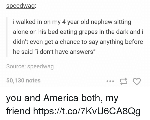 "Being Alone, America, and Old: speedwag  i walked in on my 4 year old nephew sitting  alone on his bed eating grapes in the dark and i  didn't even get a chance to say anything before  he said ""i don't have answers""  Source: speedwag  50,130 notes you and America both, my friend https://t.co/7KvU6CA8Qg"