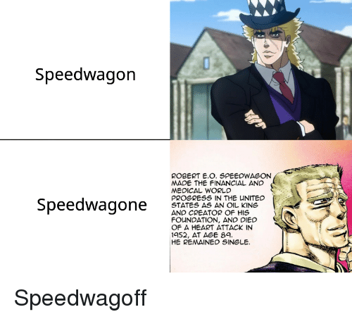 Heart, United, and World: Speedwagon  ROBERT E.O. SPEEDWAGON  MADE THE FINANCIAL AND  MEDICAL WORLD  PROGRESS IN THE UNITED  STATES AS AN OIL KING  AND CREATOR OF HIS  FOUNDATION, AND DIED  OF A HEART ATTACK IN  1952, AT AGE 8  HE REMAINED SINGLE.
