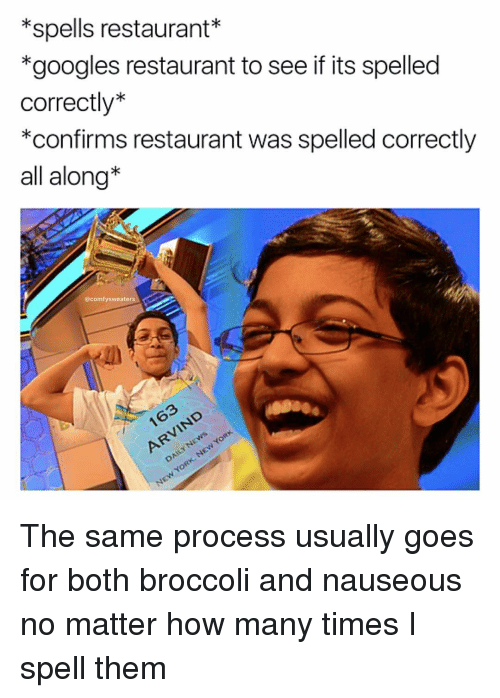 How Many Times, Memes, and Restaurant: *spells restaurant  *googles restaurant to see if its spelled  correctly  *confirms restaurant was spelled correctly  all along  @comfy sweaters The same process usually goes for both broccoli and nauseous no matter how many times I spell them