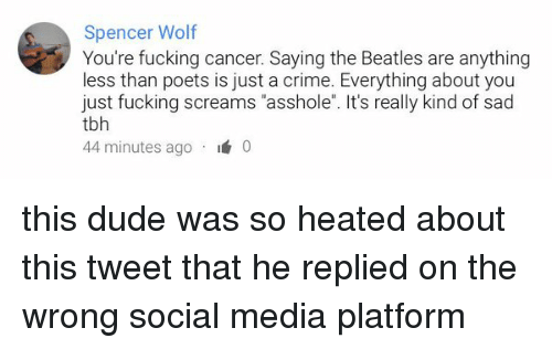 """Crime, Dude, and Funny: Spencer Wolf  You're fucking cancer. Saying the Beatles are anything  less than poets is just a crime. Everything about you  just fucking screams """"asshole"""". It's really kind of sad  tbh  44 minutes ago  I  0 this dude was so heated about this tweet that he replied on the wrong social media platform"""