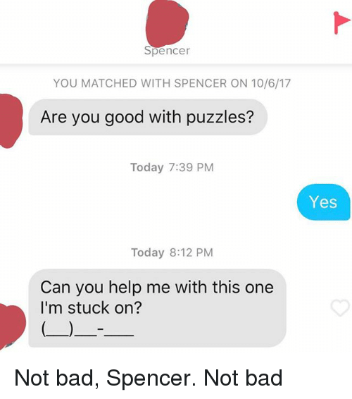 Bad, Good, and Help: Spencer  YOU MATCHED WITH SPENCER ON 10/6/17  Are you good with puzzles?  Today 7:39 PM  Yes  Today 8:12 PM  Can you help me with this one  I'm stuck on? Not bad, Spencer. Not bad