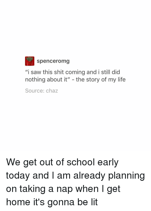"Memes, 🤖, and Nap: Spenceromg  ""i saw this shit coming and i still did  nothing about it""  the story of my life  Source: chaz We get out of school early today and I am already planning on taking a nap when I get home it's gonna be lit"