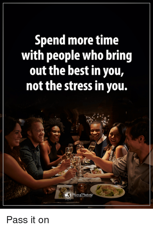 Memes, Best, and Time: Spend more time  with people who bring  out the best in you,  not the stress in you. Pass it on