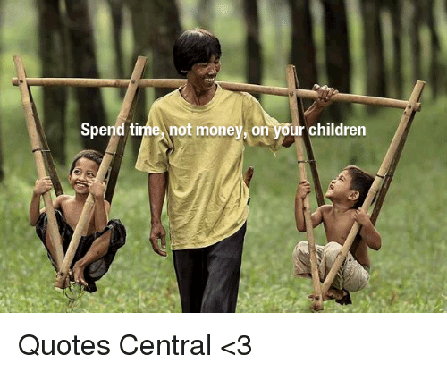 Spend Time Not Money On Your Children Quotes Central 3 Children