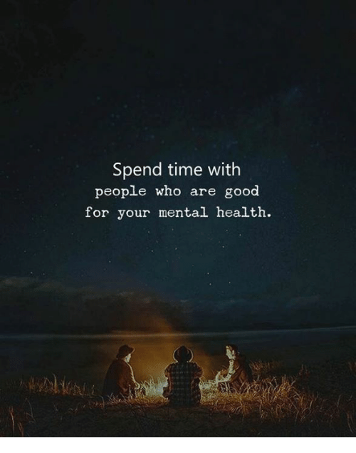 Good, Time, and Who: Spend time with  people who are good  for your mental health.