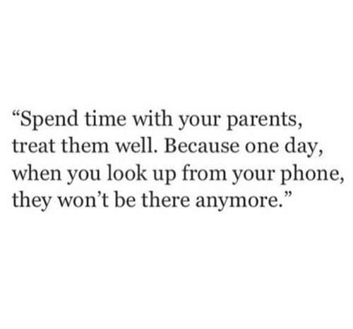 """Parents, Phone, and Time: Spend time with your parents,  treat them well. Because one day,  when you look up from your phone,  they won't be there anymore."""""""
