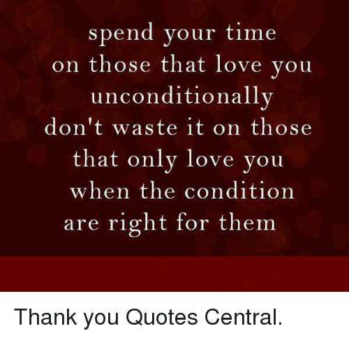 Spend Your Time On Those That Love You Unconditionally Dont Waste