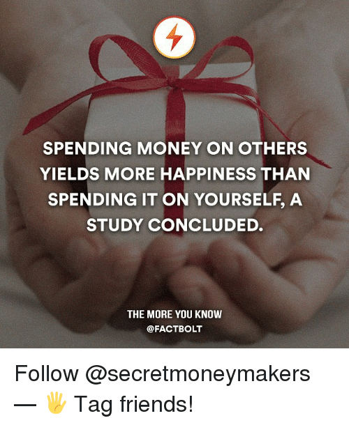 Friends, Memes, and Money: SPENDING MONEY ON OTHERS  YIELDS MORE HAPPINESS THAN  SPENDING IT ON YOURSELF, A  STUDY CONCLUDED.  THE MORE YOU KNOW  @FACT BOLT Follow @secretmoneymakers — 🖐 Tag friends!