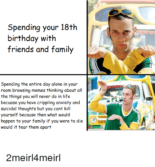 Being Alone, Birthday, and Family: Spending your 18th  birthday with  friends and family  Spending the entire day alone in your  room browsing memes thinking about all  the things you will never do in life  becuase you have crippling anxiety and  suicidal thoughts but you cant kill  yourself because then what would  happen to your family if you were to die  would it tear them apart
